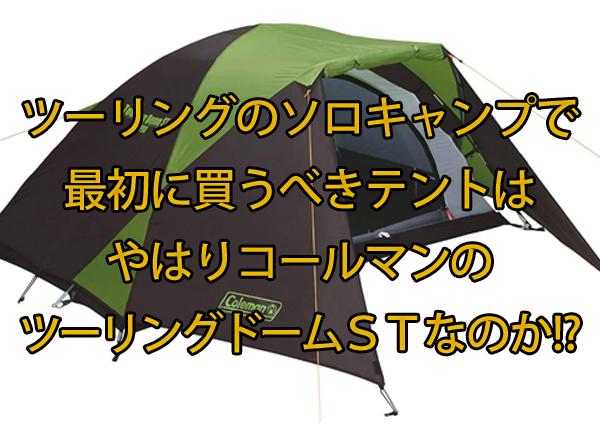 ツーリングのソロキャンプで最初に買うべきテントはやはりコールマンのツーリングドームSTなのか!?